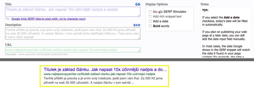 Existují nástroje (snippet optimizery), ve kterých si můžete ověřit, jak se bude váš titulek zobrazovat ve snippetu Googlu. Pokud je nadpis příliš dlouhý, uvádím nejdůležitější informace hned na začátku - a zbytek dopovím v meta description.